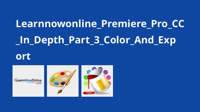 آموزش Premiere Pro CC قسمت 3 : کار با رنگ ها و نحوه خروجی گرفتن