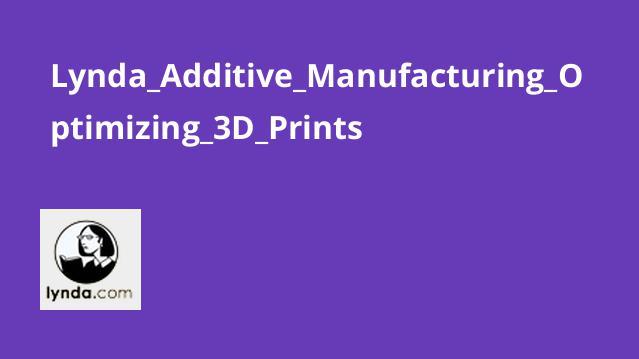 آموزش تولید افزودنی – بهینه سازی چاپ های 3D