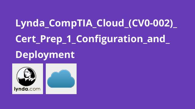 آموزش گواهینامه (CompTIA Cloud+ (CV0-002 – بخش اول – استقرار و پیکربندی