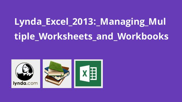 Lynda Excel 2013: Managing Multiple Worksheets and Workbooks