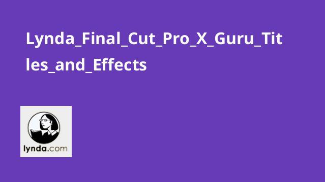 آموزش Final Cut Pro X : کار با عناوین و افکت ها