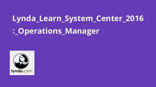 Lynda Learn System Center 2016: Operations Manager