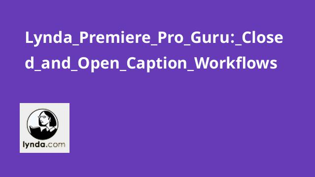 Lynda Premiere Pro Guru: Closed & Open Caption Workflows
