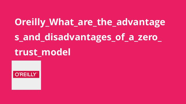 Oreilly_What_are_the_advantages_and_disadvantages_of_a_zero_trust_model