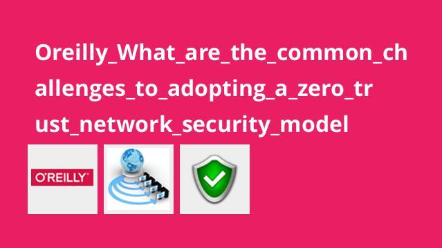 آموزش چالش های متداول در انجاممدل امنیت شبکهzero trust