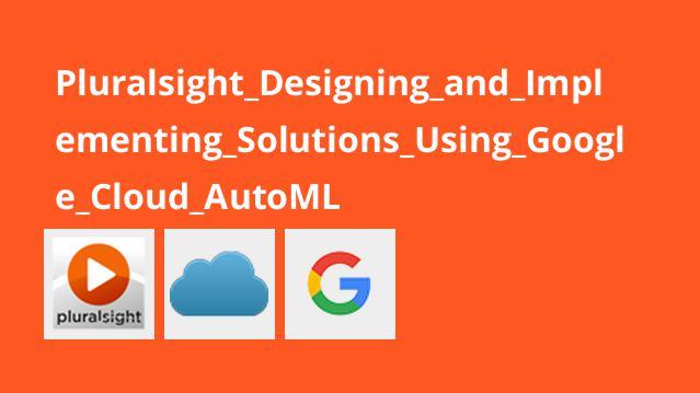 آموزش طراحی و پیاده سازی راه حل ها باGoogle Cloud AutoML