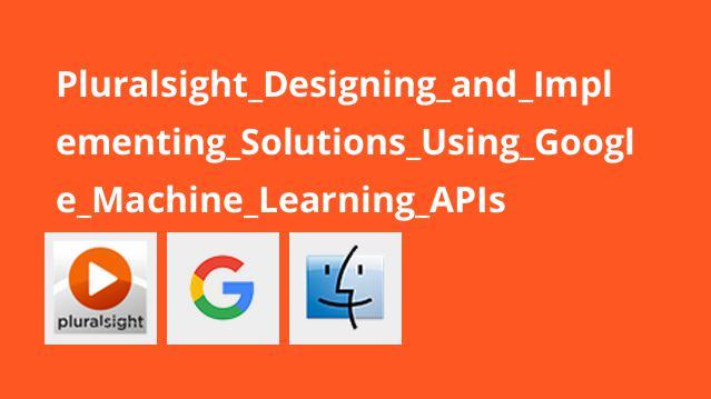 آموزش طراحی و پیاده سازی راه حل ها با استفاده ازGoogle Machine Learning APIs