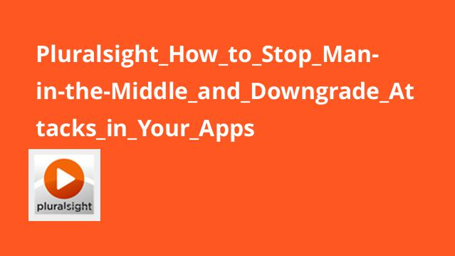 Pluralsight How to Stop Man-in-the-Middle and Downgrade Attacks in Your Apps