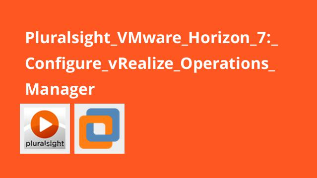 Pluralsight VMware Horizon 7: Configure vRealize Operations Manager