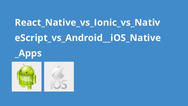 مقایسه اپلیکیشن های Native اندروید و آی او اس با React Native، Ionic و Native ُScript