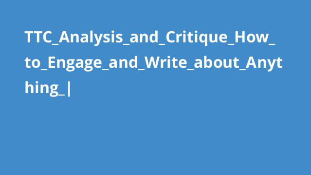 TTC_Analysis_and_Critique_How_to_Engage_and_Write_about_Anything_|