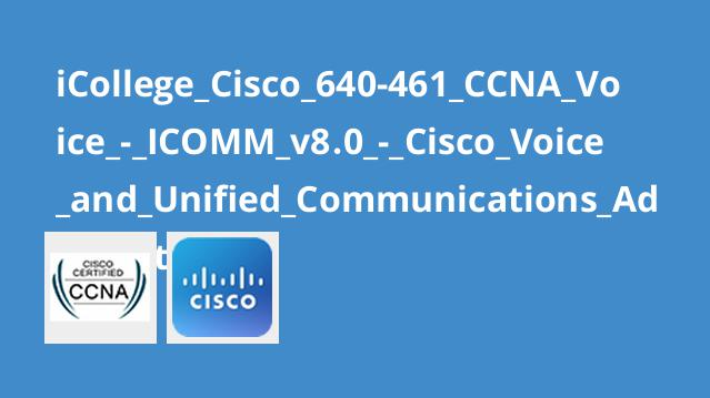 دوره گواهینامه Cisco 640-461: CCNA Voice – ICOMM v8.0 – Cisco Voice and Unified Communications Administration